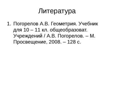Литература Погорелов А.В. Геометрия. Учебник для 10 – 11 кл. общеобразоват. У...