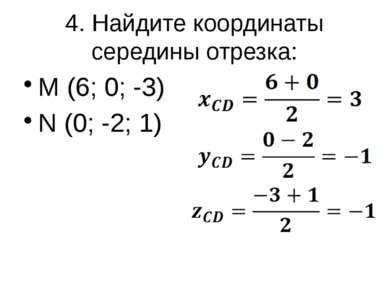 4. Найдите координаты середины отрезка: M (6; 0; -3) N (0; -2; 1)