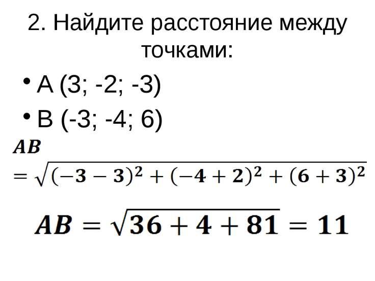 2. Найдите расстояние между точками: A (3; -2; -3) B (-3; -4; 6)
