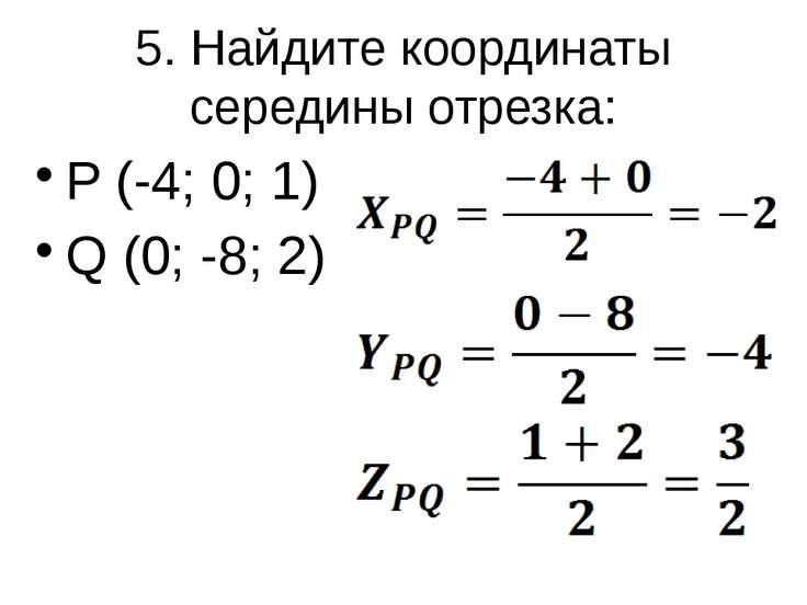 5. Найдите координаты середины отрезка: P (-4; 0; 1) Q (0; -8; 2)