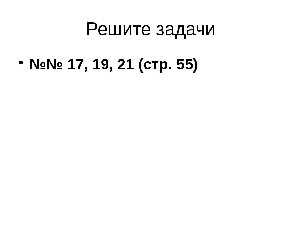 Решите задачи №№ 17, 19, 21 (стр. 55)