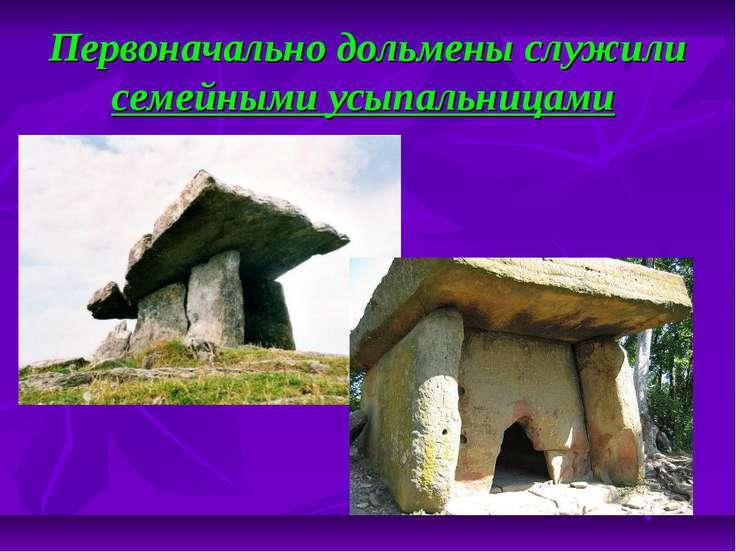 Первоначально дольмены служили семейными усыпальницами