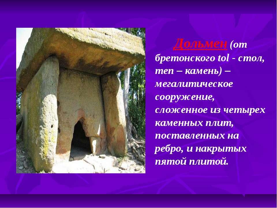 Дольмен (от бретонского tol - стол, men – камень) – мегалитическое со...