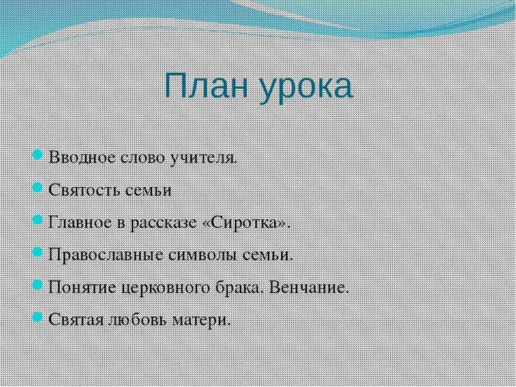 План урока Вводное слово учителя. Святость семьи Главное в рассказе «Сиротка»...