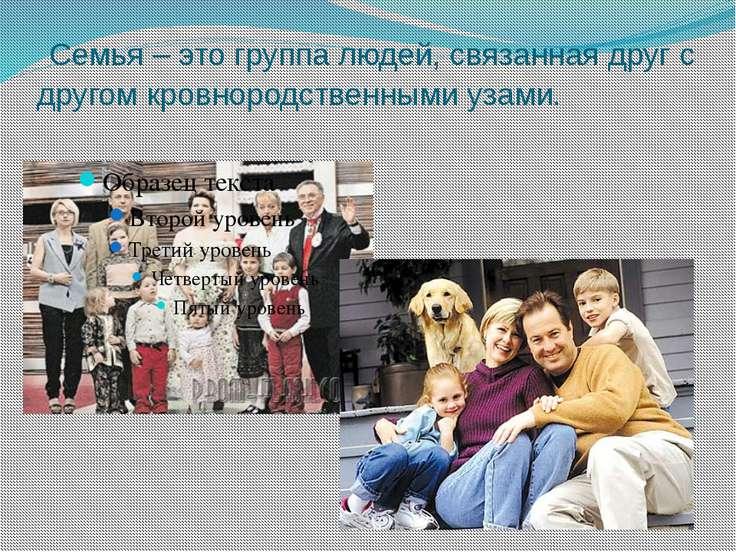 Семья – это группа людей, связанная друг с другом кровнородственными узами.
