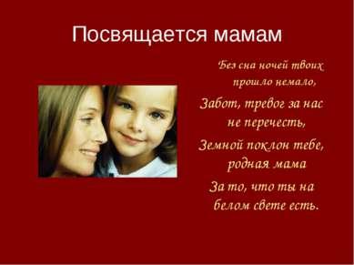 Посвящается мамам Без сна ночей твоих прошло немало, Забот, тревог занас не...