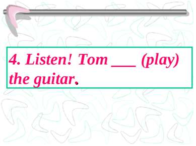 4. Listen! Tom ___ (play) the guitar.