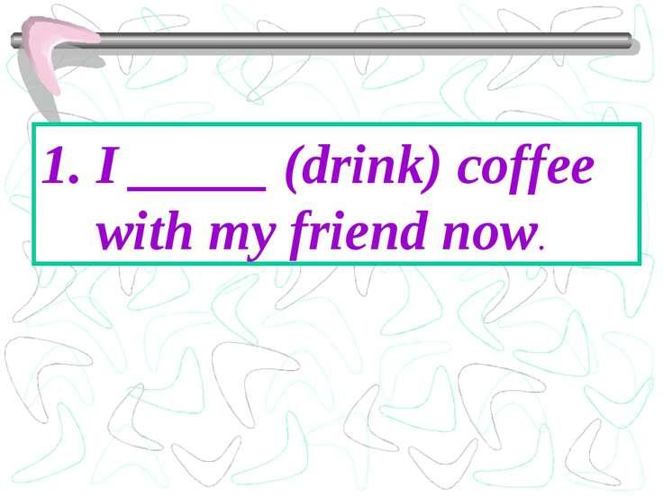 I _____ (drink) coffee with my friend now.