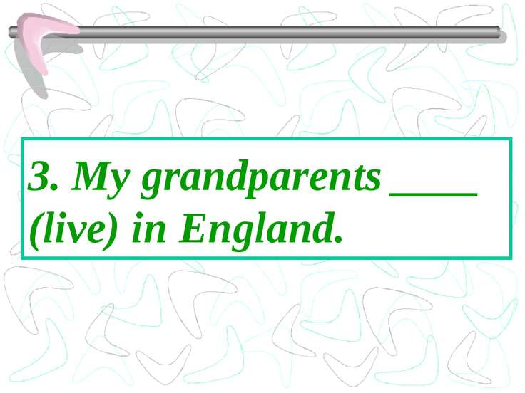 3. My grandparents ____ (live) in England.