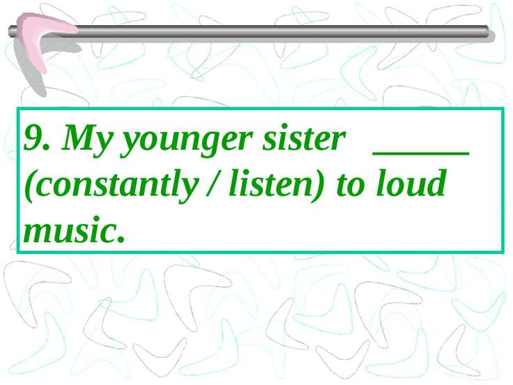 9. My younger sister _____ (constantly / listen) to loud music.
