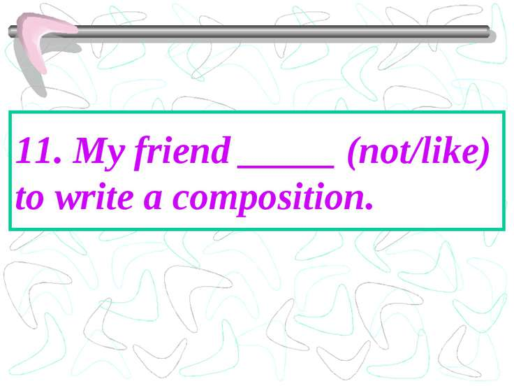 11. My friend _____ (not/like) to write a composition.