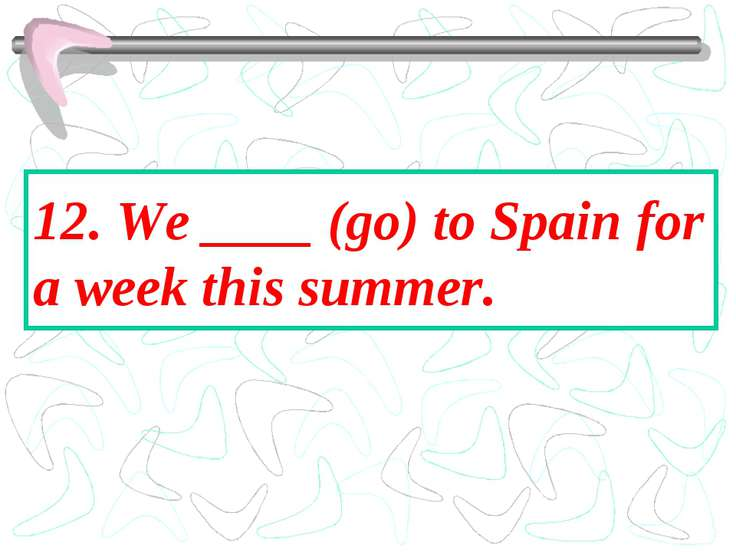 12. We ____ (go) to Spain for a week this summer.