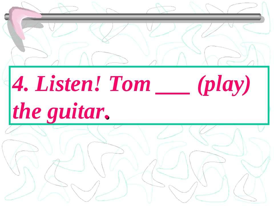 4. Listen! Tom ___ (play) the guitar.