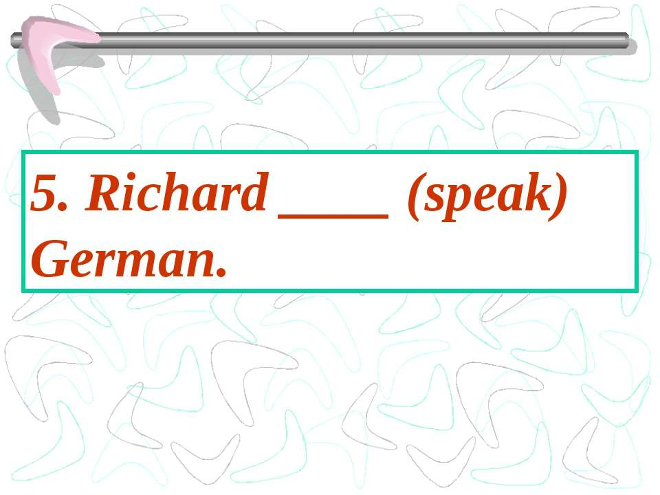 5. Richard ____ (speak) German.