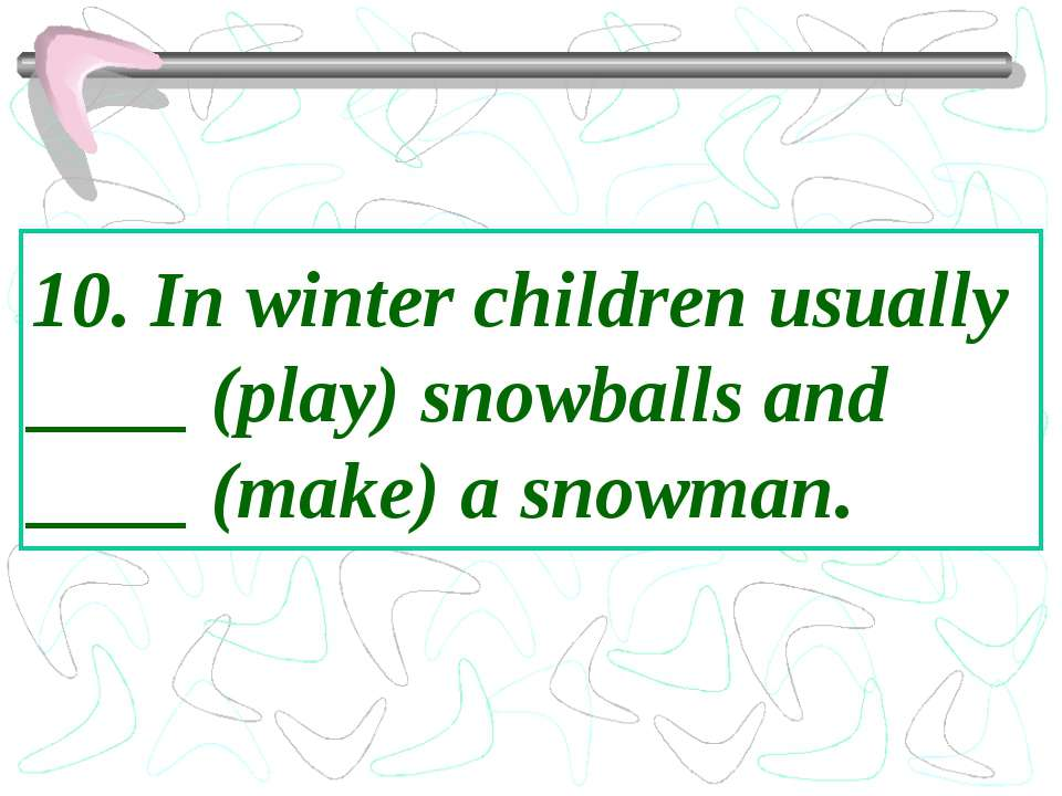 10. In winter children usually ____ (play) snowballs and ____ (make) a snowman.