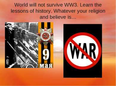 World will not survive WW3. Learn the lessons of history. Whatever your relig...