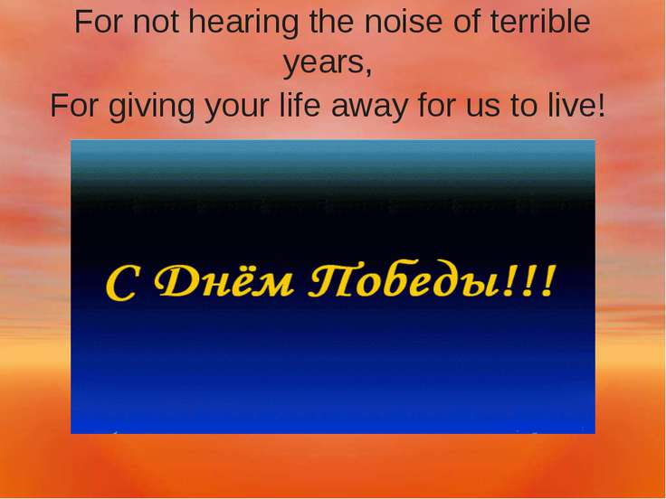 For not hearing the noise of terrible years, For giving your life away for us...