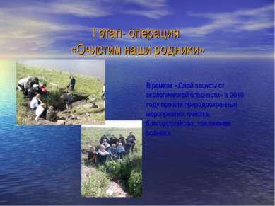 I этап- операция «Очистим наши родники» В рамках «Дней защиты от экологическо...