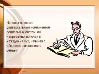 * Человек является универсальным компонентом социальных систем, он непременно...