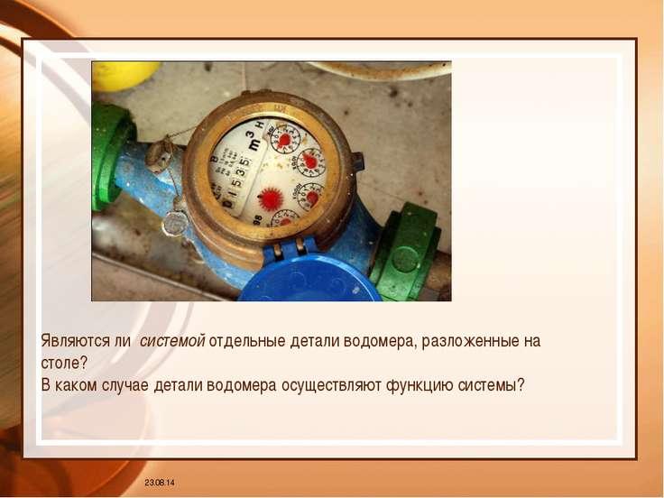 * Являются ли системой отдельные детали водомера, разложенные на столе? В как...