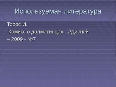 Используемая литература Торос И. Комикс о далматинцах…//Дисней – 2009 - №7