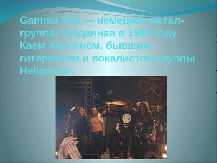 Gamma Ray — немецкая метал-группа, созданная в 1989 году Каем Хансеном, бывши...