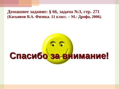 Спасибо за внимание! Домашнее задание: § 66, задача №3, стр. 271 (Касьянов В....