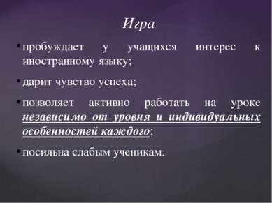 Игра пробуждает у учащихся интерес к иностранному языку; дарит чувство успеха...