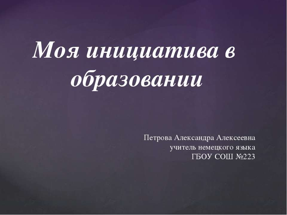 Моя инициатива в образовании Петрова Александра Алексеевна учитель немецкого ...