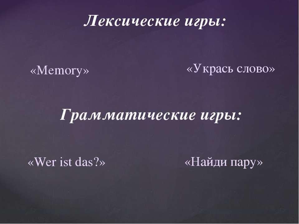 Лексические игры: «Укрась слово» «Memory» Грамматические игры: «Wer ist das?»...