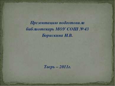 Презентацию подготовила библиотекарь МОУ СОШ № 43 Борискина И.В. Тверь – 2011г.