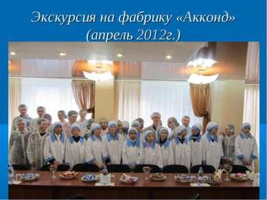 Экскурсия на фабрику «Акконд» (апрель 2012г.)