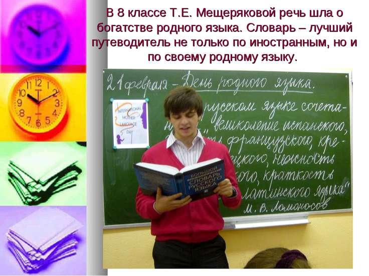 В 8 классе Т.Е. Мещеряковой речь шла о богатстве родного языка. Словарь – луч...