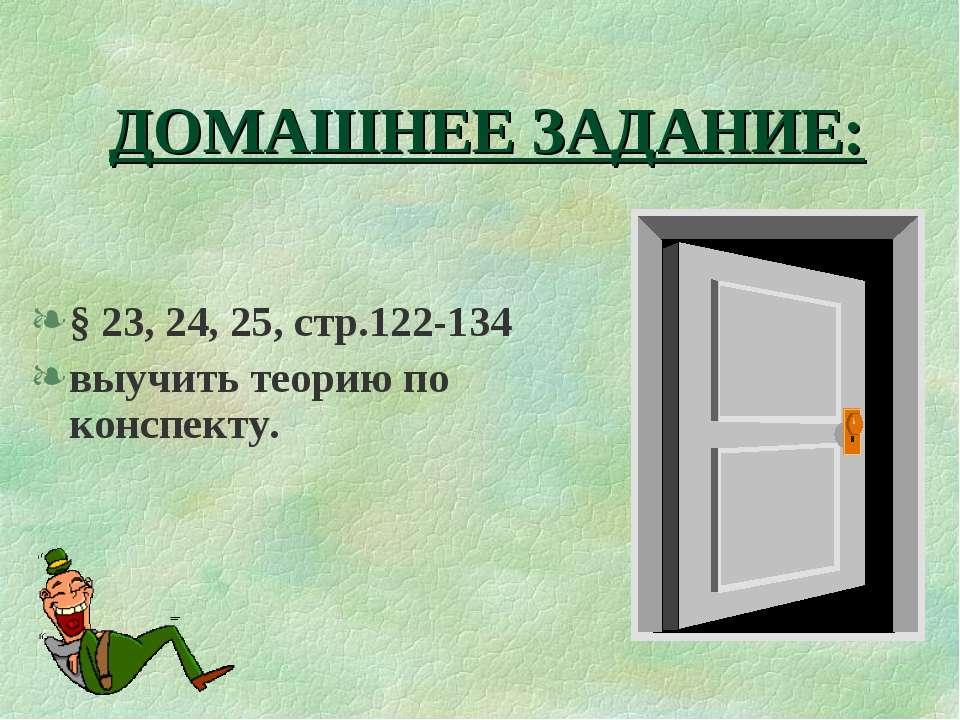 ДОМАШНЕЕ ЗАДАНИЕ: § 23, 24, 25, стр.122-134 выучить теорию по конспекту.