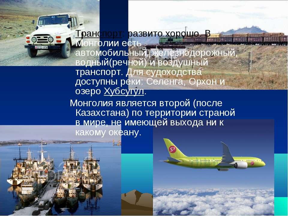 Транспорт: развито хорошо. В Монголии есть автомобильный,железнодорожный, во...