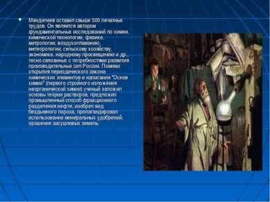 Менделеев оставил свыше 500 печатных трудов. Он является автором фундаменталь...