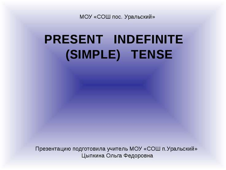 PRESENT INDEFINITE (SIMPLE) TENSE МОУ «СОШ пос. Уральский» Презентацию подгот...