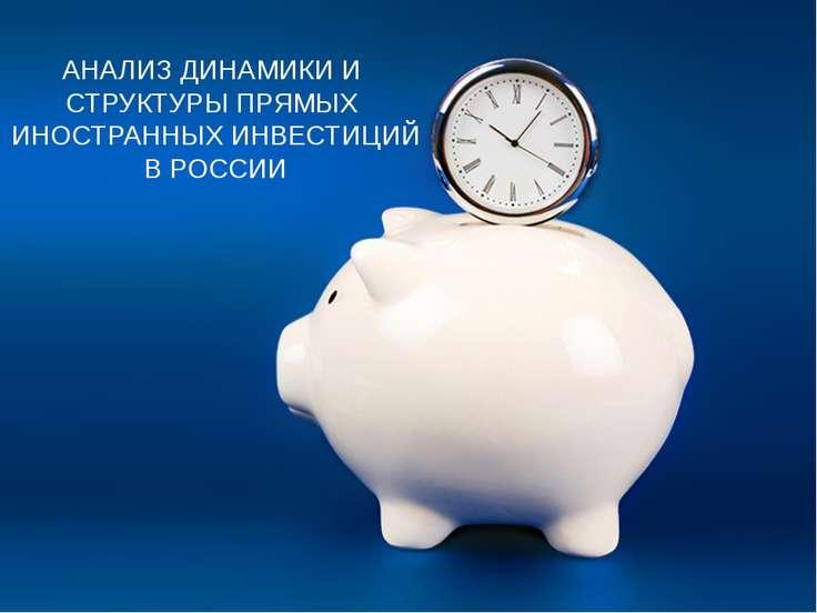 АНАЛИЗ ДИНАМИКИ И СТРУКТУРЫ ПРЯМЫХ ИНОСТРАННЫХ ИНВЕСТИЦИЙ В РОССИИ