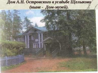 Дом А.Н. Островского в усадьбе Щелыково (ныне - Дом-музей).
