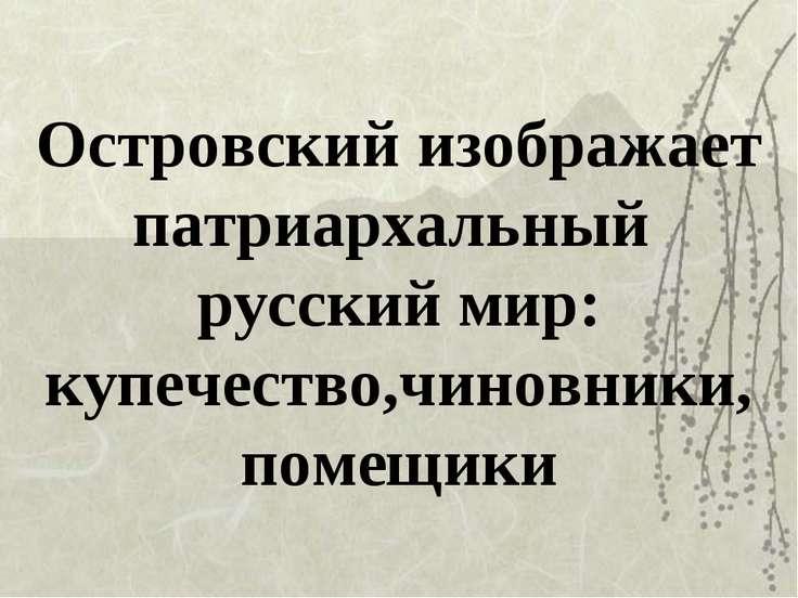 Островский изображает патриархальный русский мир: купечество,чиновники, помещики
