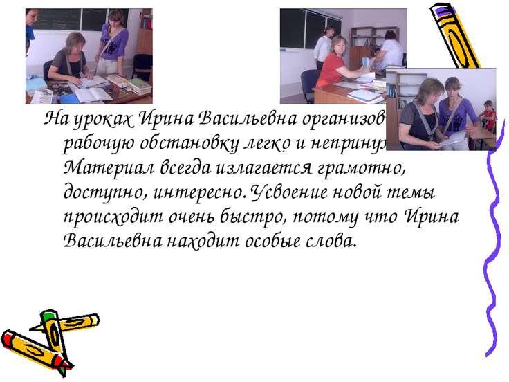 На уроках Ирина Васильевна организовывает рабочую обстановку легко и непринуж...