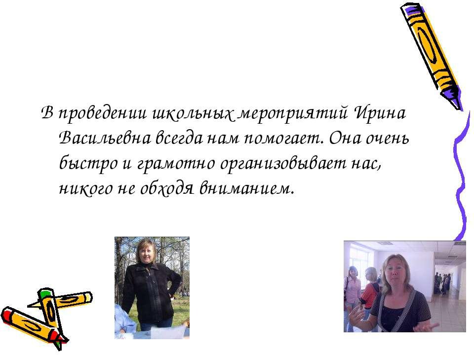 В проведении школьных мероприятий Ирина Васильевна всегда нам помогает. Она о...