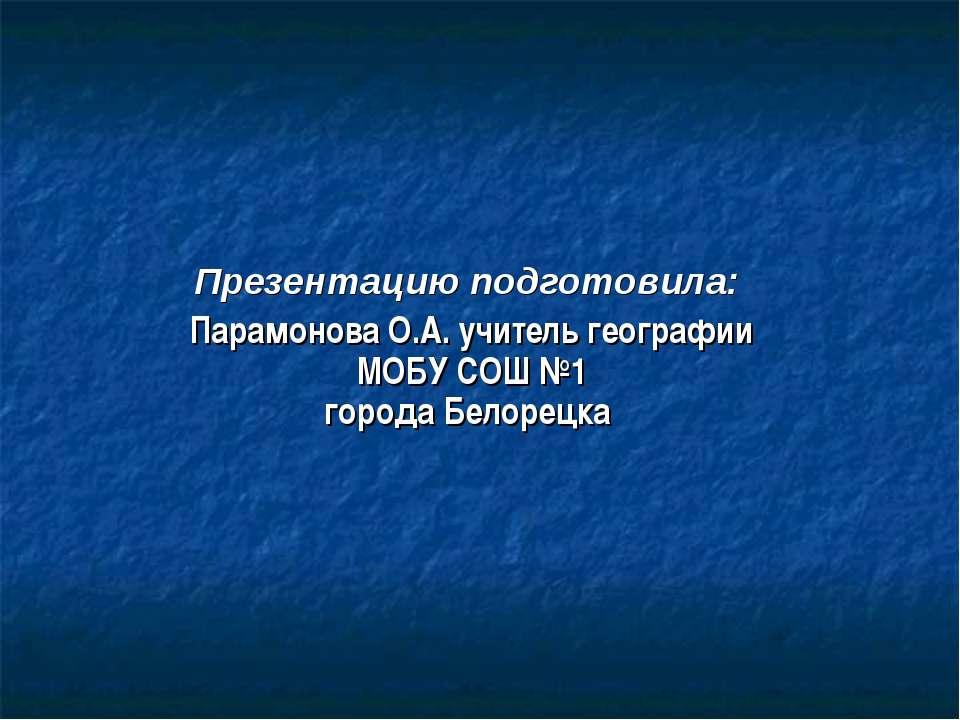 Презентацию подготовила: Парамонова О.А. учитель географии МОБУ СОШ №1 города...