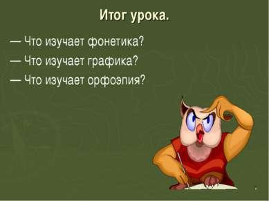 Итог урока. — Что изучает фонетика? — Что изучает графика? — Что изучает орфо...