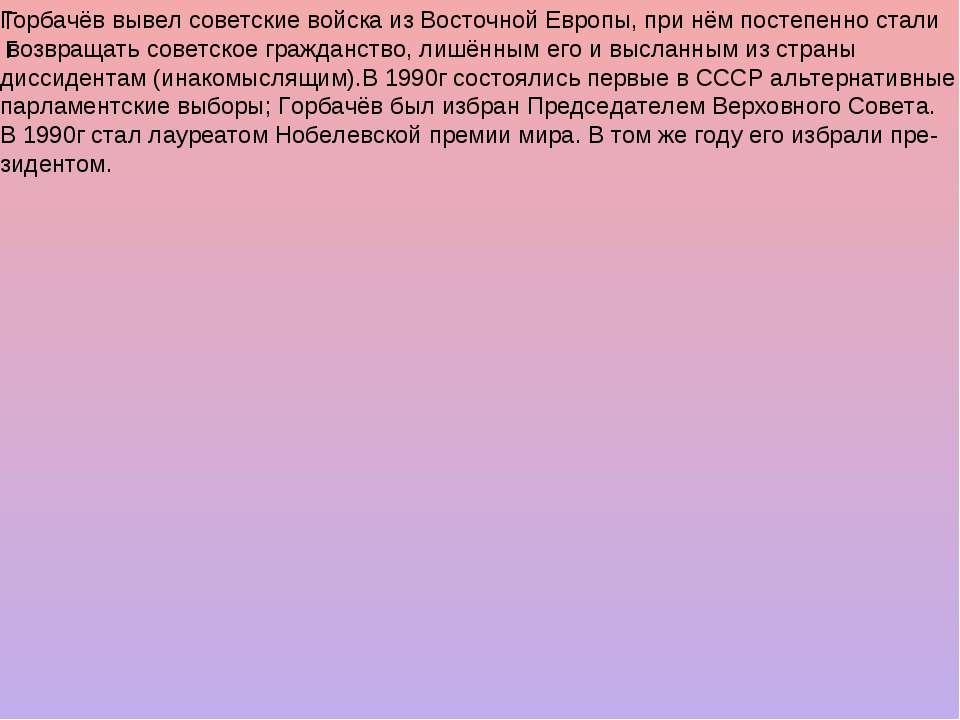 ГГ Горбачёв вывел советские войска из Восточной Европы, при нём постепенно ст...