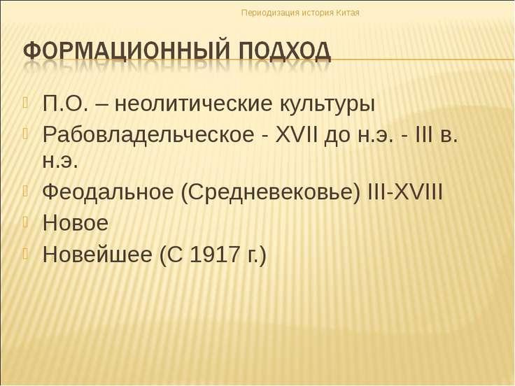 П.О. – неолитические культуры Рабовладельческое - XVII до н.э. - III в. н.э. ...