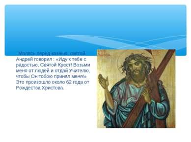 Молясь перед казнью, святой Андрей говорил : «Иду к тебе с радостью, Святой К...