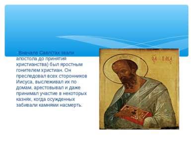 Вначале Савл(так звали апостола до принятия христианства) был яростным гоните...