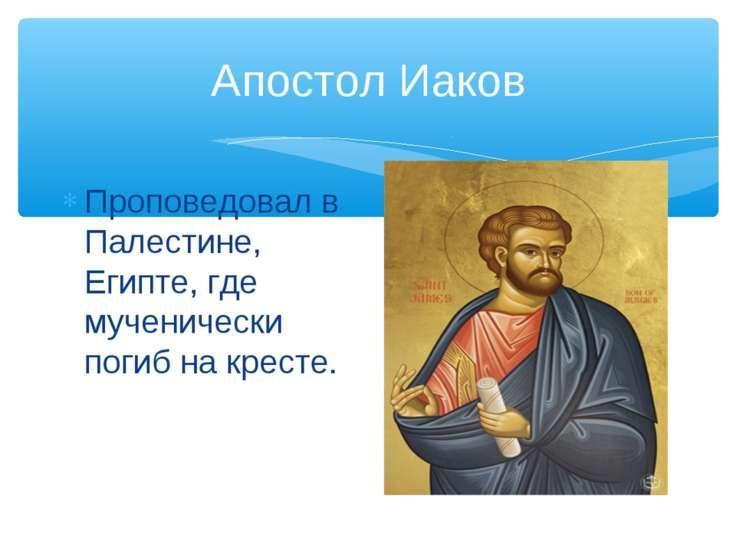 Апостол Иаков Проповедовал в Палестине, Египте, где мученически погиб на кресте.