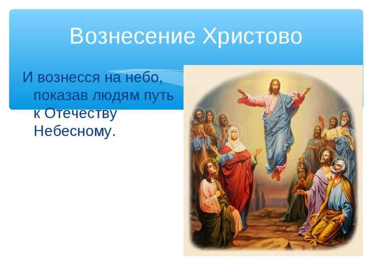 Вознесение Христово И вознесся на небо, показав людям путь к Отечеству Небесн...